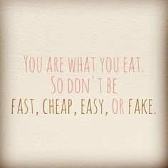 You are what you eat. So don't be fast, cheap, easy or fake.