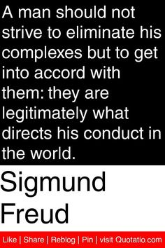 Sigmund Freud - A man should not strive to eliminate his complexes but to get into accord with them: they are legitimately what directs his conduct in the world. #quotations #quotes