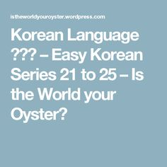 Korean Language 한국어 – Easy Korean Series 21 to 25 – Is the World your Oyster?