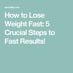How to Lose Weight Fast: 5 Crucial Steps to Fast Results!
