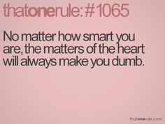 No matter how smart you are, the matters of the heart will always make you dumb.