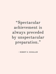 "Spectacular achievement is always preceded by unspectacular preparation. ""Prepare"" is my word for 2015. 