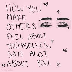 How you make others feel about themselves, says a lot about you. // inspiration