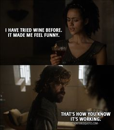 Missandei: I have tried wine before. It made me feel funny. Tyrion Lannister: That's how you know it's working. From Game of Thrones – Season 6 Episode 'No One' Game Of Thrones Facts, Game Of Thrones Quotes, Game Of Thrones Funny, T Games, I Love Games, Tv Show Quotes, Movie Quotes, Tyrion Quotes, Michelle Fairley