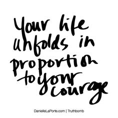 Your life unfolds in proportion to your courage. Subscribe: DanielleLaPorte.com #Truthbomb #Words #Quotes