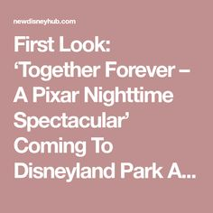 First Look: 'Together Forever – A Pixar Nighttime Spectacular' Coming To Disneyland Park April 13 With Pixar Fest Disney Hub, Disneyland Park, April 13, Together Forever, Epcot, New Pins, Magic Kingdom, Night Time, Pixar