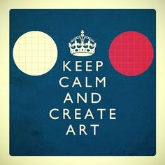 Keep calm and create art.