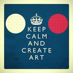 Keep calm and create art.