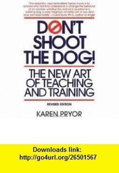 Dont Shoot the Dog! Publisher Bantam; Revised edition Karen Pryor ,   ,  , ASIN: B004X172RG , tutorials , pdf , ebook , torrent , downloads , rapidshare , filesonic , hotfile , megaupload , fileserve