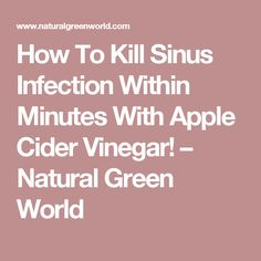 How To Kill Sinus Infection Within Minutes With Apple Cider Vinegar! – Natural Green World