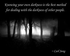 So very, very true. Know your darkness,  then you'll see with eyes wide open and understand with great clarity the darkness of others. Then you'll know exactly how to deal with their demons.