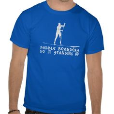 Paddle Boarders Do It Standing Up T Shirt Paddle Boarding