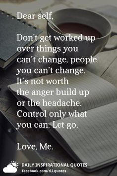 Dear self, Don't get worked up over things you can't change, or people you can't change. It's not worth the anger build up or the headache. Control only what you can. Letting Go Quotes, Go For It Quotes, Up Quotes, Be Yourself Quotes, Dear Self Quotes, Control Anger Quotes, How To Control Anger, People Dont Change Quotes, How To Release Anger