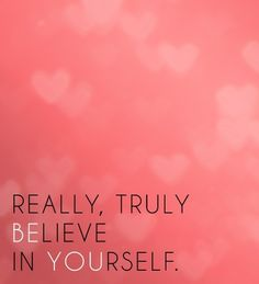 Really, Truly BElieve in YOUrself ...We all need to do this more! Should post this in my bedroom or bathroom on the mirror so I see it everyday! #wordart #quotes #saying #motivation #inspiration #pink #wallart