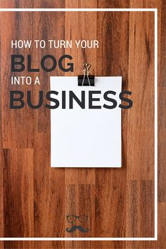 How To Turn Your Blog Into A Business (For Real!)