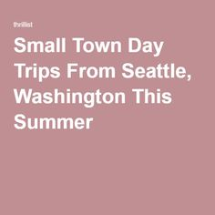 Small Town Day Trips From Seattle, Washington This Summer