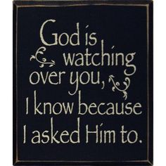 God is watching over you, I know because I asked Him to - so be confident in knowing that He can see you, hear you if you call his name...and will answer you!