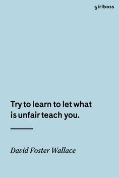GIRLBOSS QUOTE: Try to learn what is unfair to teach you. // Inspirational quote by David Foster Wallace