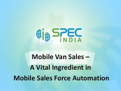 Mobile van sales a vital ingredient in mobile sales force automation : There are certain integral features that a comprehensive and efficient Mobile Sales Force Automation solution must possess..