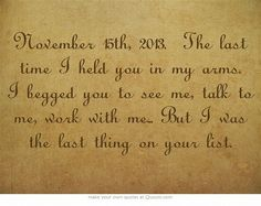 November 15th, 2013. The last time I held you in my arms. I begged you to see me, talk to me, work with me... But I was the last thing on your list.