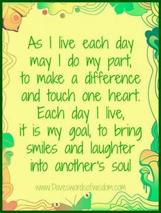 """""""As I live each day may I do my part, to make a difference and touch on heart. Each day I live, it is my goal, to bring smiles and laughter into another's soul."""" - Mantra"""