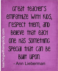 Great teachers empathise with kids, respect them and believe that each one has something special that can be built upon