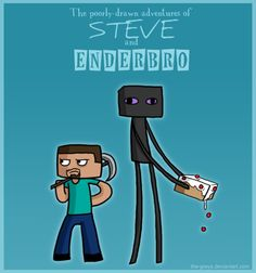 """""""We made a deal. I keep Enderbro inside so the rain doesn't hurt him a and he keeps the other enderman off me. It's a win-win."""" -Steve   """"Steve!!! I was redecorating and now there's lava everywhere!!!!"""" -Enderbro  """"...most of the time."""" -Steve ¡WARNING!!!!!! THIS IS EXTREMELY LONG!!!!!!!! THIS MUST HAVE TOKE 4 HOURS TO GO THOUGH!!!!!¡"""