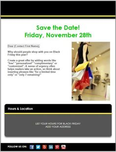 """[ EMAIL TEMPLATE ] Black Friday is on November 28.  While you may think of Black Friday as a shopping day for the """"Big Guys,"""" there's no reason small businesses can't get in on the action as well.  Many of your customers will be happy to avoid the crowds, and will jump at the chance to shop small.  Consider sending a """"save the date"""" email in the days leading up to the weekend."""