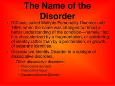 The Name of the Disorder • DID was called Multiple Personality Disorder until 1994, when the name was changed to reflect a...