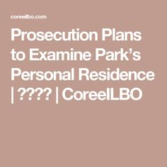 Prosecution Plans to Examine Park's Personal Residence    코리일보   CoreeILBO