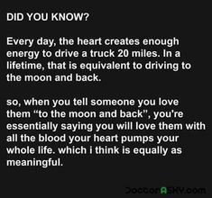 This is amazing! Your heart creates enough energy to drive a large truck into the moon and back, so when you say you love someone to the moon and back, it actually makes sense!