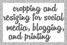 Cropping and Resizing for Social Media, Blogging, and Printing