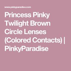 Princess Pinky Twilight Brown Circle Lenses (Colored Contacts) | PinkyParadise