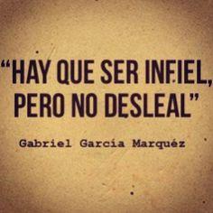 """""""Hay que ser infiel pero no desleal"""" Gabriel García Márquez."""