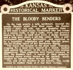 The Bloody Benders were a family of serial killers who owned an inn and small general store in Labette County of southeastern Kansas from 1871 to 1873. The family consisted of John Bender, his wife Mrs. Bender (later referred to as Kate, Sr., since no one knew her given name), son John, Jr., and daughter Kate. While Bender mythology holds that John and Kate were brother and sister, contemporary newspapers reported that several of the Benders' neighbors have stated that they cla
