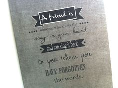 A friend is someone who knows the song in your heart and can sing it back to you when you have forgotten the words...http://etsy.me/12sWuCx