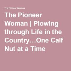 The Pioneer Woman   Plowing through Life in the Country…One Calf Nut at a Time