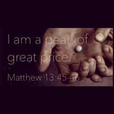 Matthew 13:45-46 I am a pearl of great price.
