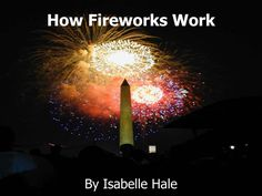 "How Fireworks Work.  By Isabelle Hale.  Fireworks.  Fireworks have been around for thousands of years  The fireworks I have researched explode in the air, although there are many different types of firecrackers.  About Fireworks.  Fireworks are also called ""Pyrotechnics"""