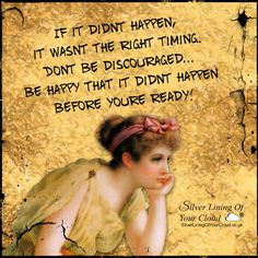 If it didn't happen, it wasn't the right timing. Don't be discouraged…be happy that it didn't happen before you're ready! -Mandy Hale ..._More fantastic quotes on: https://www.facebook.com/SilverLiningOfYourCloud  _Follow my Quote Blog on: http://silverliningofyourcloud.wordpress.com/