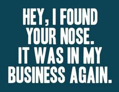 """HEY! I found your nose. It was in my business again."" FROM: haha by laurel"