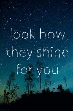 Look at the stars look how they shine for you and everything you do. Yellow-Coldplay