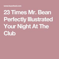 23 Times Mr. Bean Perfectly Illustrated Your Night At The Club