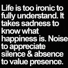 Monday Motivation, is too ironic to fully understand. It takes sadness to know what happiness is. Noise to appreciate silence. And absence to value presence. Now Quotes, Words Quotes, Great Quotes, Quotes To Live By, Motivational Quotes, Funny Quotes, Inspirational Quotes, Sayings, Life Humor Quotes