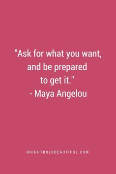 Ask for what you want, and be prepared to get it. - Maya Angelou