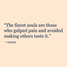 The finest souls are those who gulped pain and avoided making others taste it.