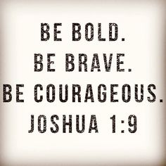 Be BOLD. Be BRAVE. Be COURAGEOUS. ~ Joshua 1:9 ❤️✡️✝️✡️❤️ #God #Beautiful #Truth #Israel #Islam #strength #hope #faith  #truelove #ChildofGod #Inspire #Quotes #Inspiration #Spiritual #Business #Entrepreneur #Success #Soul #Motivation #Spirituality #Jesus #HolySpirit #BornAgain #Saved #Christian #Salvation #AreYouSaved?