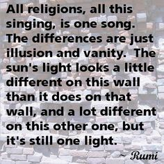 """""""All religions, all this singing, is one song.  The differences are just illusion and vanity.  The sun's light looks a little different on this wall than it does on that wall, and a lot different on this other one, but it's still one light.""""  --Rumi     #interfaith"""