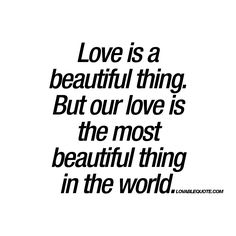 """""""Love is a beautiful thing. But our love is the most beautiful thing in the world."""" Enjoy this quote about love for you and your boyfriend or girlfriend! Real Love Quotes, Soulmate Love Quotes, Romantic Love Quotes, Love Yourself Quotes, Quotes For Him, Me Quotes, World Quotes, Youre My Person, Boyfriend Quotes"""