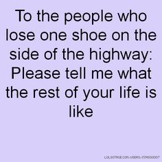 I have always wondered about that one shoe and the story of how it ended up alone on the highway......